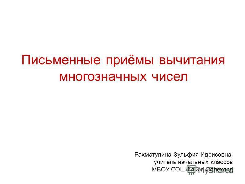 Письменные приёмы вычитания многозначных чисел Рахматулина Зульфия Идрисовна, учитель начальных классов МБОУ СОШ 3 г. Салехард