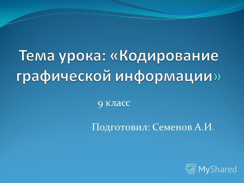 9 класс Подготовил: Семенов А.И.
