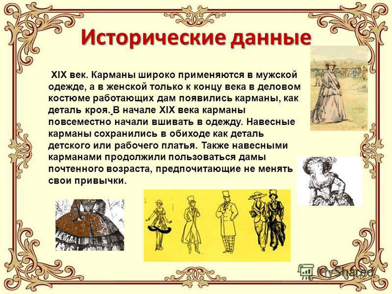 Исторические данные XIX век. Карманы широко применяются в мужской одежде, а в женской только к концу века в деловом костюме работающих дам появились карманы, как деталь кроя. В начале XIX века карманы повсеместно начали вшивать в одежду. Навесные кар