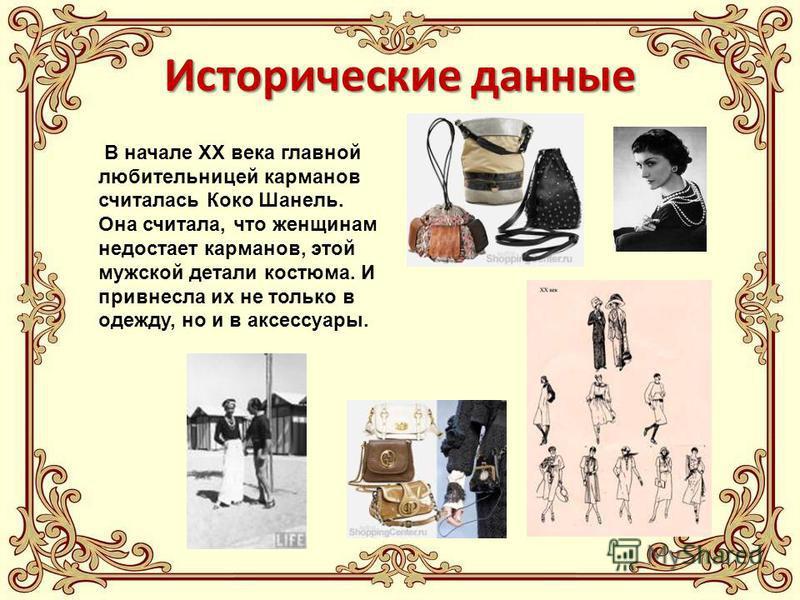 Исторические данные В начале XX века главной любительницей карманов считалась Коко Шанель. Она считала, что женщинам недостает карманов, этой мужской детали костюма. И привнесла их не только в одежду, но и в аксессуары.