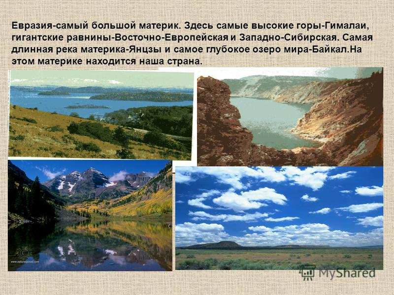 Евразия-самый большой материк. Здесь самые высокие горы-Гималаи, гигантские равнины-Восточно-Европейская и Западно-Сибирская. Самая длинная река материка-Янцзы и самое глубокое озеро мира-Байкал.На этом материке находится наша страна.