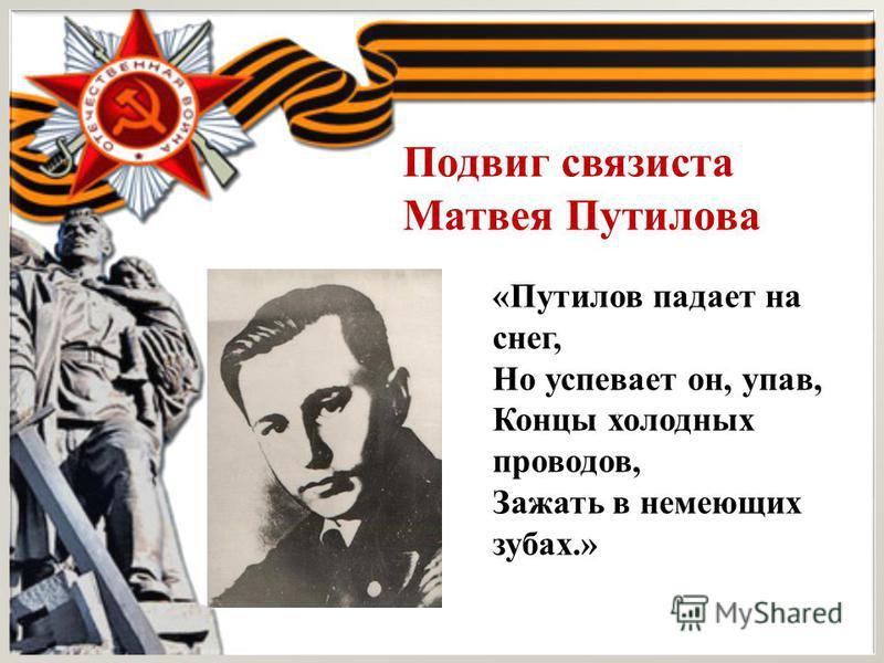 «Путилов падает на снег, Но успевает он, упав, Концы холодных проводов, Зажать в немеющих зубах.» Подвиг связиста Матвея Путилова