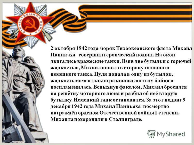 2 октября 1942 года моряк Тихоокеанского флота Михаил Паникаха совершил героический подвиг. На окоп двигались вражеские танки. Взяв две бутылки с горючей жидкостью, Михаил пополз в сторону головного немецкого танка. Пуля попала в одну из бутылок, жид