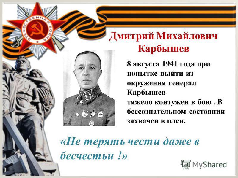 Дмитрий Михайлович Карбышев 8 августа 1941 года при попытке выйти из окружения генерал Карбышев тяжело контужен в бою. В бессознательном состоянии захвачен в плен. «Не терять чести даже в бесчестье !»