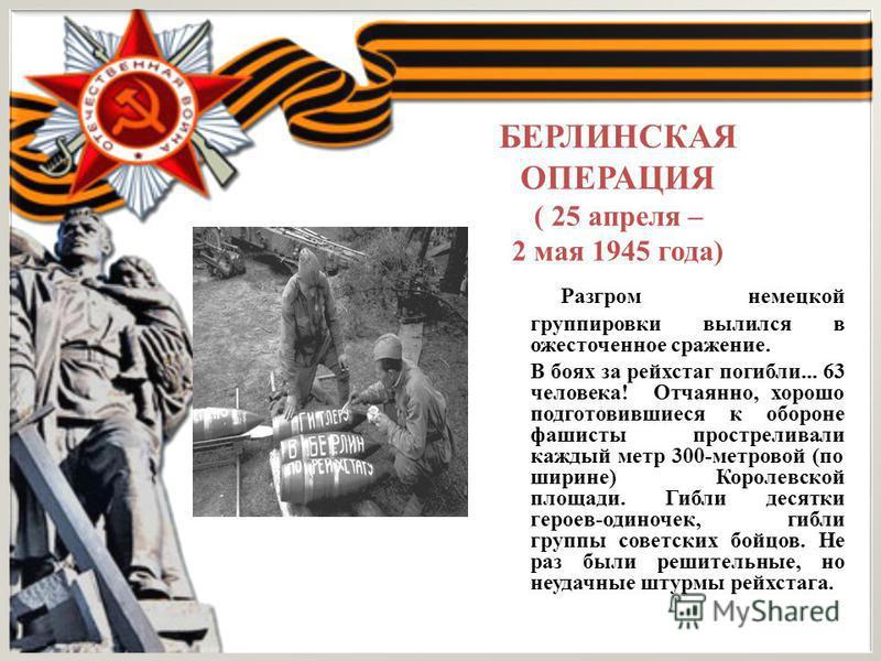 БЕРЛИНСКАЯ ОПЕРАЦИЯ ( 25 апреля – 2 мая 1945 года) Разгром немецкой группировки вылился в ожесточенное сражение. В боях за рейхстаг погибли... 63 человека! Отчаянно, хорошо подготовившиеся к обороне фашисты простреливали каждый метр 300-метровой (по