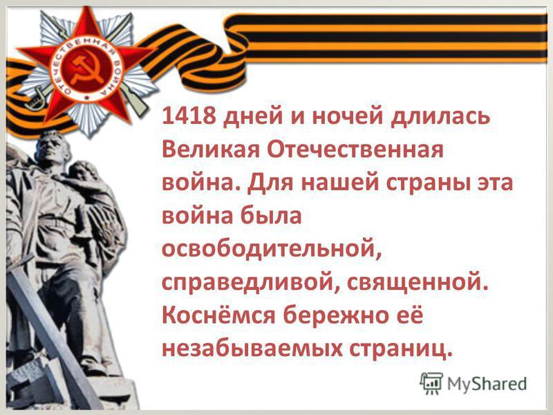 1418 дней и ночей длилась Великая Отечественная война. Для нашей страны эта война была освободительной, справедливой, священной. Коснёмся бережно её незабываемых страниц.