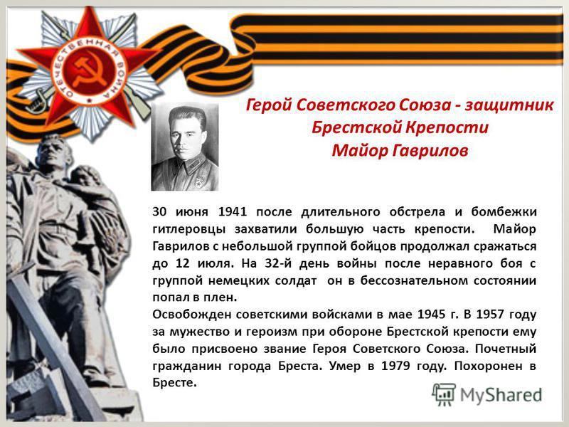 Герой Советского Союза - защитник Брестской Крепости Майор Гаврилов 30 июня 1941 после длительного обстрела и бомбежки гитлеровцы захватили большую часть крепости. Майор Гаврилов с небольшой группой бойцов продолжал сражаться до 12 июля. На 32-й день