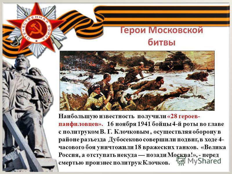 Герои Московской битвы Наибольшую известность получили «28 героев- панфиловцев». 16 ноября 1941 бойцы 4-й роты во главе с политруком В. Г. Клочковым, осуществляя оборону в районе разъезда Дубосеково совершили подвиг, в ходе 4- часового боя уничтожили