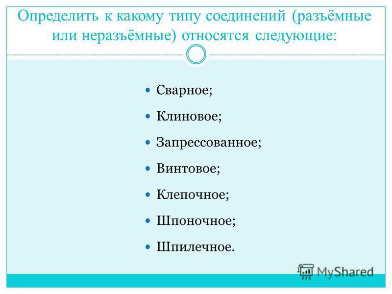 Определить к какому типу соединений (разъёмные или неразъёмные) относятся следующие: Сварное; Клиновое; Запрессованное; Винтовое; Клепочное; Шпоночное; Шпилечное.