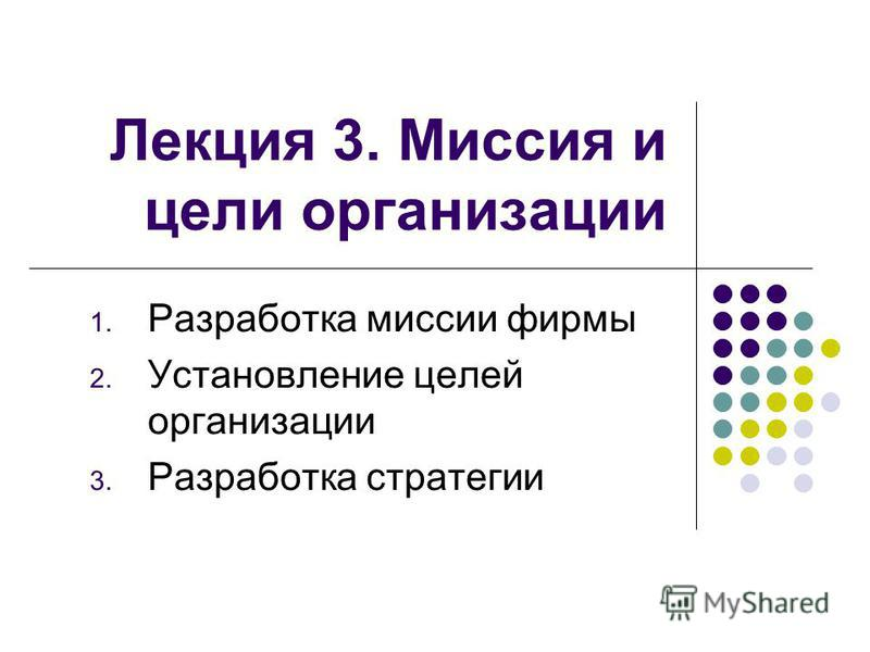 Лекция 3. Миссия и цели организации 1. Разработка миссии фирмы 2. Установление целей организации 3. Разработка стратегии