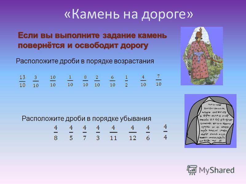 Расположите дроби в порядке возрастания Расположите дроби в порядке убывания «Камень на дороге»