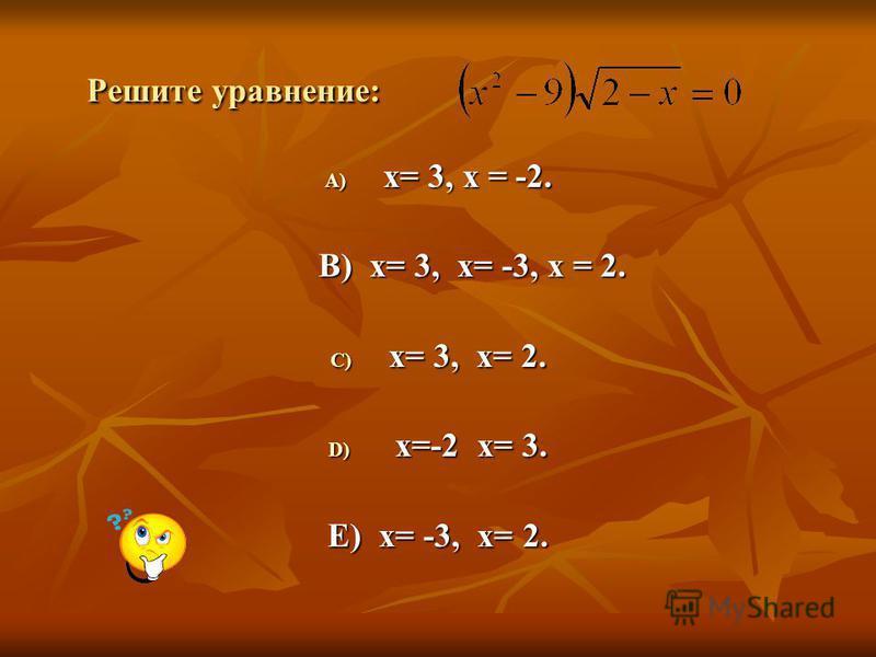 Решите уравнение: Решите уравнение: A) х= 3, х = -2. B) х= 3, х= -3, х = 2. B) х= 3, х= -3, х = 2. C) х= 3, х= 2. D) х=-2 х= 3. E) х= -3, х= 2.