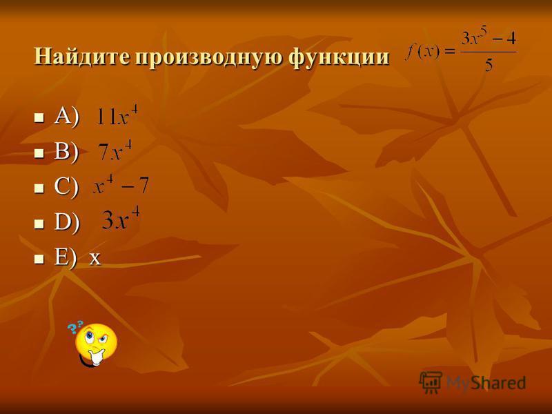 Найдите производную функции A) A) B) B) C) C) D) D) E) х E) х