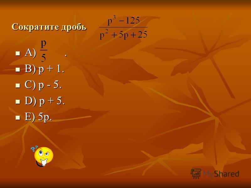 Сократите дробь A). A). B) p + 1. B) p + 1. C) p - 5. C) p - 5. D) p + 5. D) p + 5. E) 5p. E) 5p.