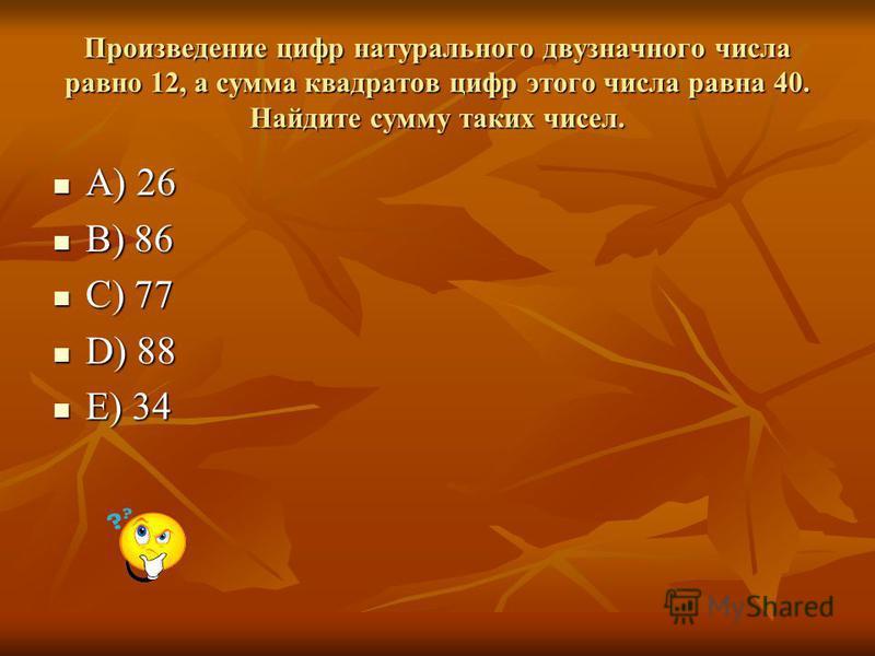 Произведение цифр натурального двузначного числа равно 12, а сумма квадратов цифр этого числа равна 40. Найдите сумму таких чисел. A) 26 A) 26 B) 86 B) 86 C) 77 C) 77 D) 88 D) 88 E) 34 E) 34