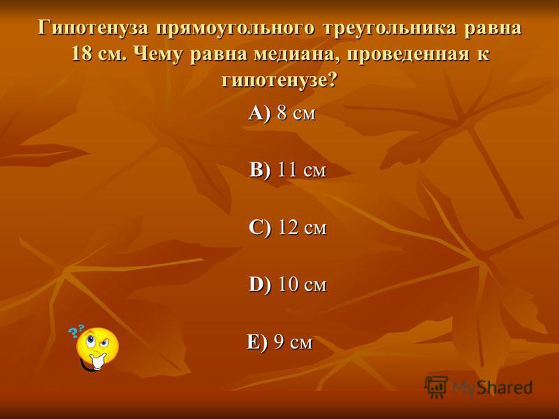 Гипотенуза прямоугольного треугольника равна 18 см. Чему равна медиана, проведенная к гипотенузе? A) 8 см A) 8 см B) 11 см B) 11 см C) 12 см C) 12 см D) 10 см D) 10 см E) 9 см