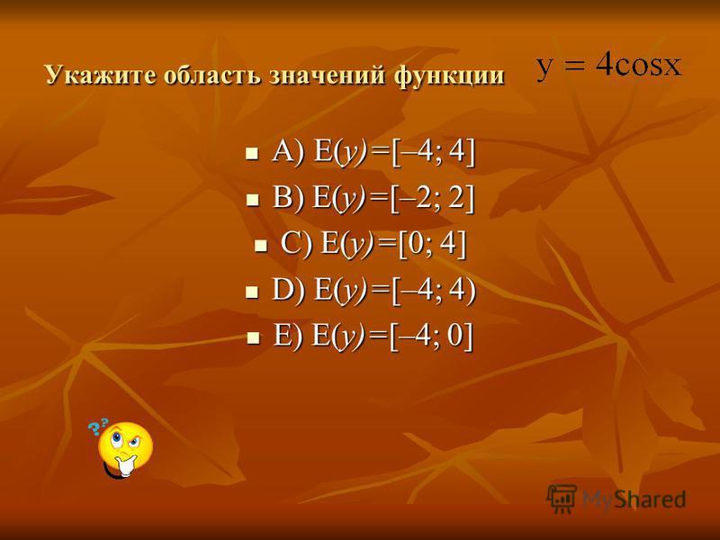 Укажите область значений функции A) E(y)=[–4; 4] A) E(y)=[–4; 4] B) E(y)=[–2; 2] B) E(y)=[–2; 2] C) E(y)=[0; 4] C) E(y)=[0; 4] D) E(y)=[–4; 4) D) E(y)=[–4; 4) E) E(y)=[–4; 0] E) E(y)=[–4; 0]
