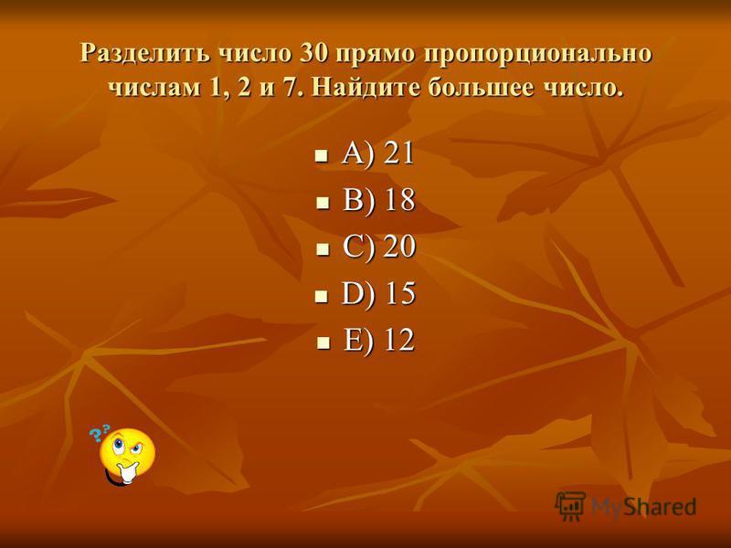 Разделить число 30 прямо пропорционально числам 1, 2 и 7. Найдите большее число. A) 21 A) 21 B) 18 B) 18 C) 20 C) 20 D) 15 D) 15 E) 12 E) 12