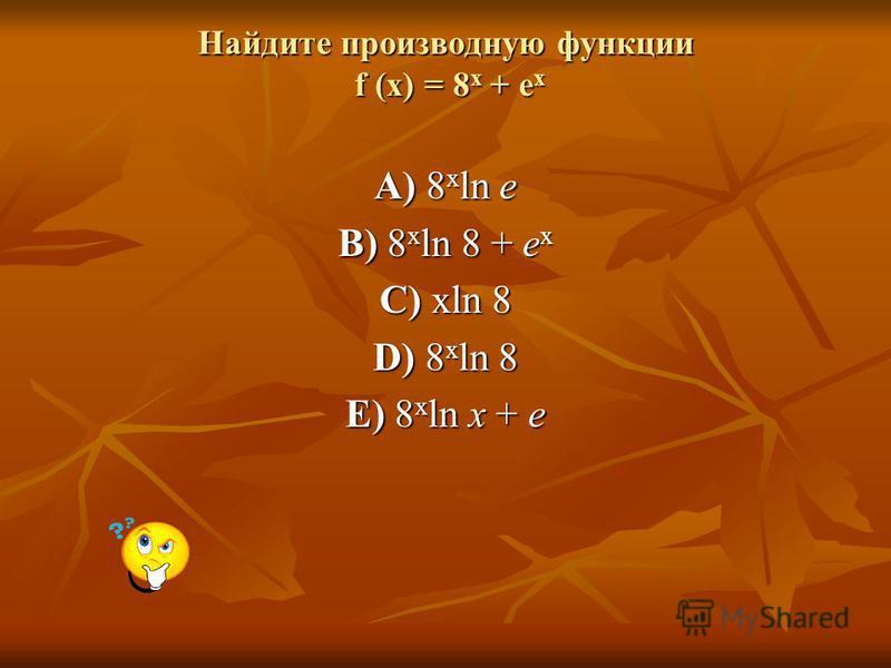 Найдите производную функции f (х) = 8 х + е х A) 8 x ln e B) 8 x ln 8 + e x C) xln 8 D) 8 x ln 8 E) 8 x ln x + e