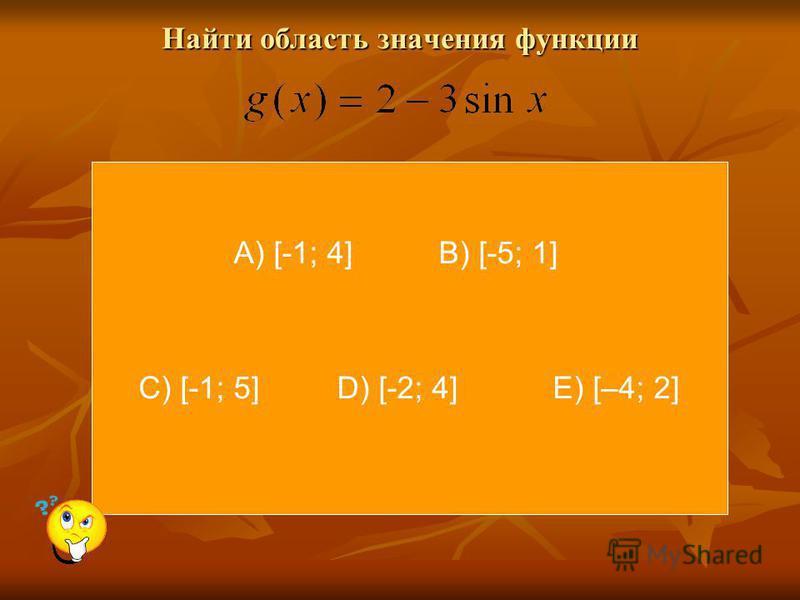 Найти область значения функции Найти область значения функции А) [-1; 4] В) [-5; 1] С) [-1; 5] D) [-2; 4] Е) [–4; 2]