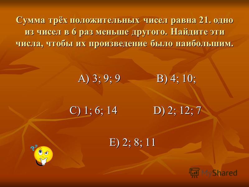 Сумма трёх положительных чисел равна 21. одно из чисел в 6 раз меньше другого. Найдите эти числа, чтобы их произведение было наибольшим. А) 3; 9; 9 В) 4; 10; А) 3; 9; 9 В) 4; 10; С) 1; 6; 14 D) 2; 12; 7 С) 1; 6; 14 D) 2; 12; 7 Е) 2; 8; 11 Е) 2; 8; 11