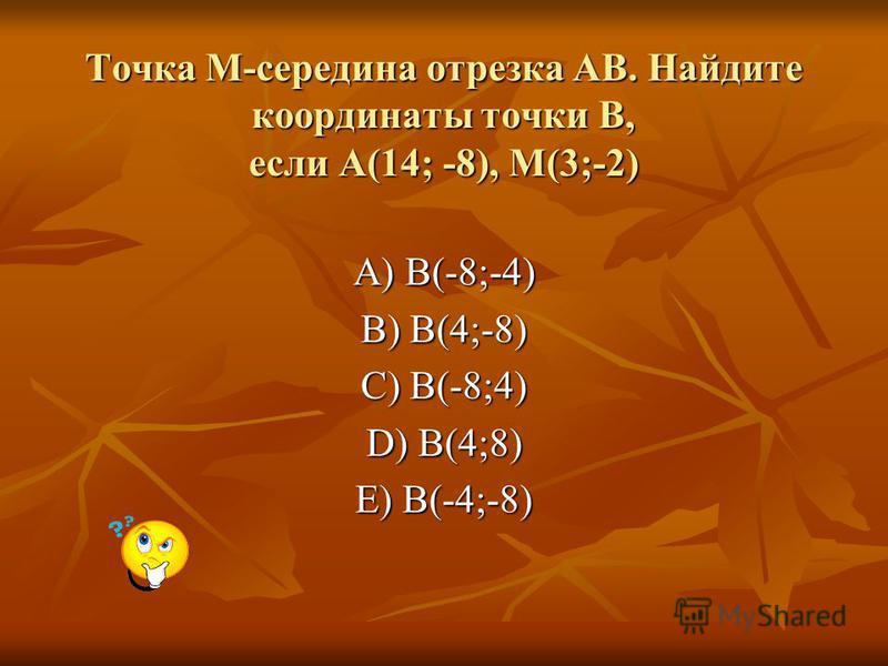 Точка M-середина отрезка АВ. Найдите координаты точки В, если А(14; -8), M(3;-2) A) B(-8;-4) B) B(4;-8) C) B(-8;4) D) B(4;8) E) B(-4;-8)