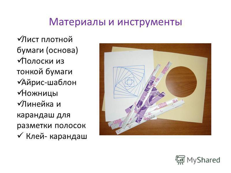 Материалы и инструменты Лист плотной бумаги (основа) Полоски из тонкой бумаги Айрис-шаблон Ножницы Линейка и карандаш для разметки полосок Клей- карандаш