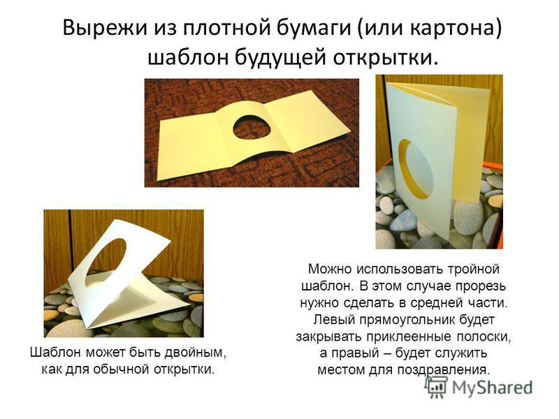 Вырежи из плотной бумаги (или картона) шаблон будущей открытки. Шаблон может быть двойным, как для обычной открытки. Можно использовать тройной шаблон. В этом случае прорезь нужно сделать в средней части. Левый прямоугольник будет закрывать приклеенн