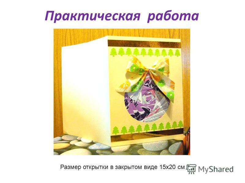 Практическая работа Размер открытки в закрытом виде 15 х 20 см