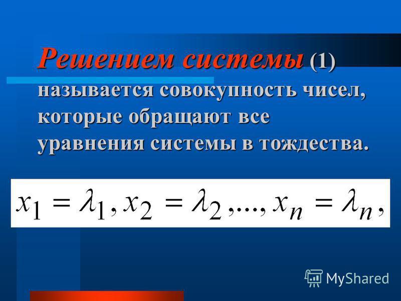 Решением системы (1) называется совокупность чисел, которые обращают все уравнения системы в тождества.