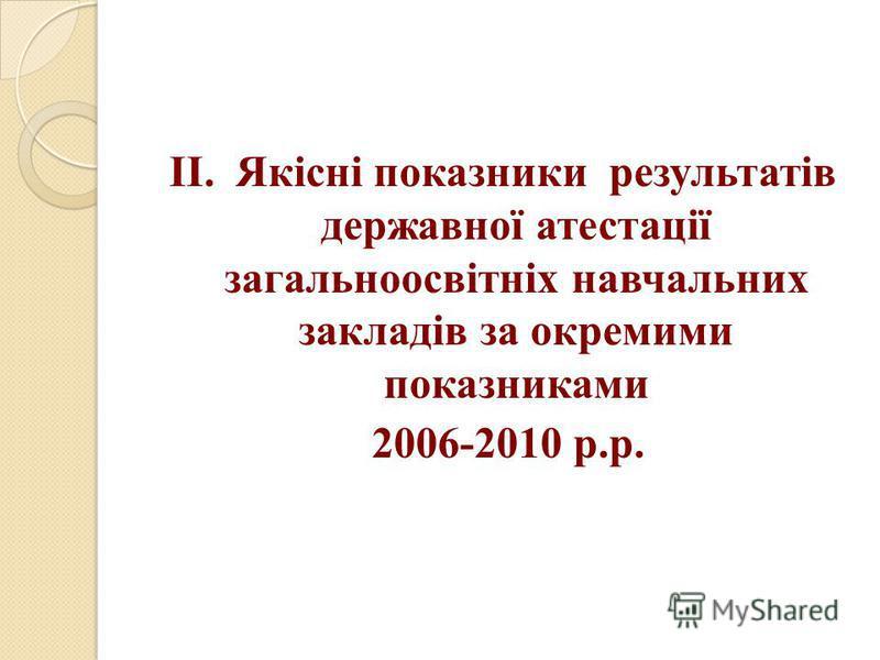 ІІ. Якісні показники результатів державної атестації загальноосвітніх навчальних закладів за окремими показниками 2006-2010 р.р.