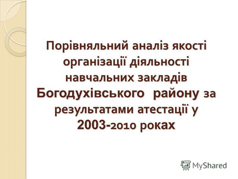 Порівняльний аналіз якості організації діяльності навчальних закладів Богодухівського району за результатами атестації у 2003- 2010 ро ках
