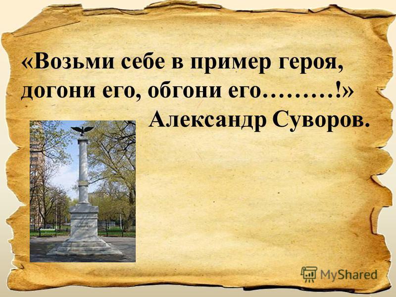«Возьми себе в пример героя, догони его, обгони его………!» Александр Суворов.