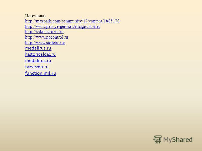 tvzvezda.ru function.mil.ru medalirus.ru historicaldis.ru Источники: http://maxpark.com/community/12/content/1885170 http://www.pervye-geroi.ru/images/stories http://shkolazhizni.ru http://www.nacontrol.ru http://www.stoletie.ru/
