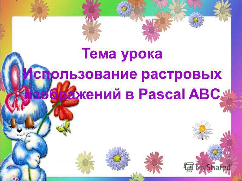Тема урока Использование растровых изображений в Pascal ABC