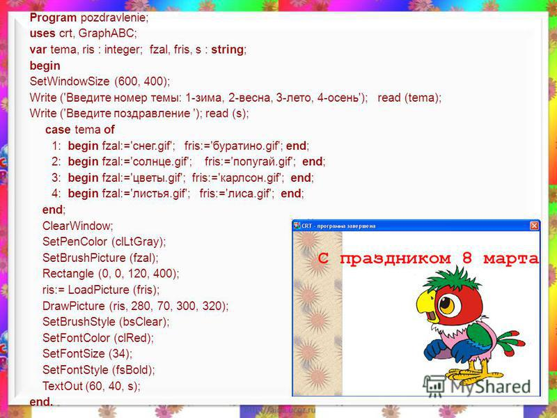 Program pozdravlenie; uses crt, GraphABC; var tema, ris : integer; fzal, fris, s : string; begin SetWindowSize (600, 400); Write ('Введите номер темы: 1-зима, 2-весна, 3-лето, 4-осень'); read (tema); Write ('Введите поздравление '); read (s); case te