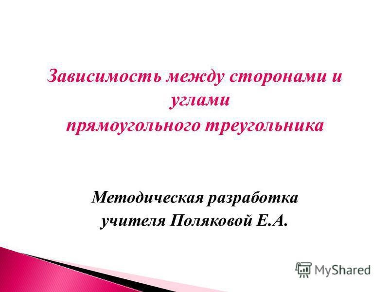 Зависимость между сторонами и углами прямоугольного треугольника Методическая разработка учителя Поляковой Е.А.