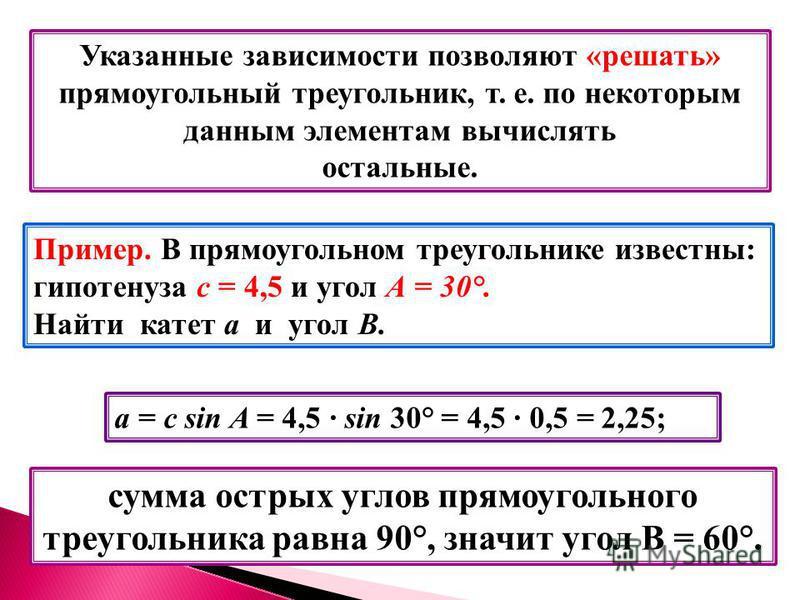 Указанные зависимости позволяют «решать» прямоугольный треугольник, т. е. по некоторым данным элементам вычислять остальные. Пример. В прямоугольном треугольнике известны: гипотенуза с = 4,5 и угол А = 30°. Найти катет a и угол В. а = с sin A = 4,5 s