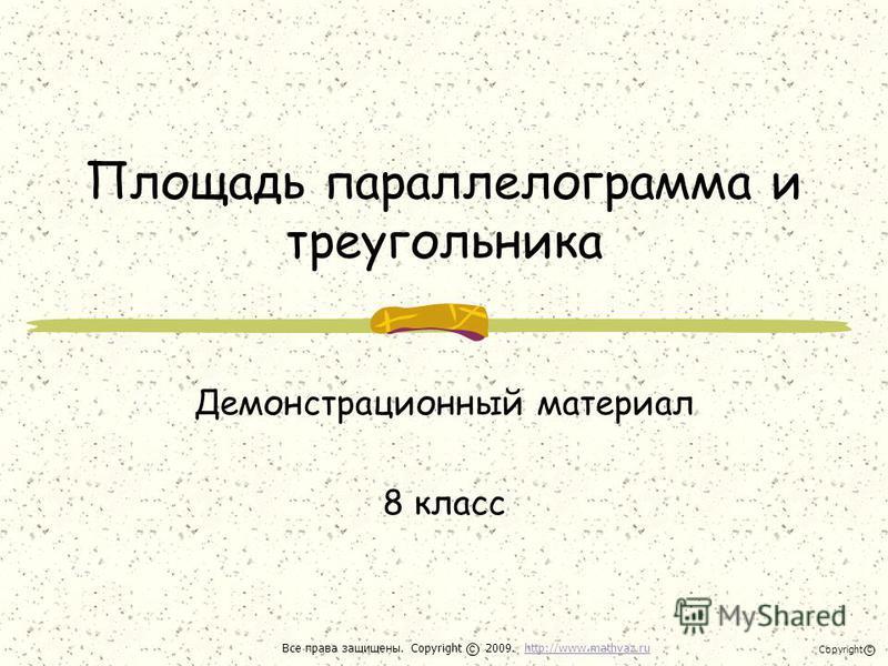 Площадь параллелограмма и треугольника Демонстрационный материал 8 класс Все права защищены. Copyright 2009. http://www.mathvaz.ruhttp://www.mathvaz.ru с Copyright с