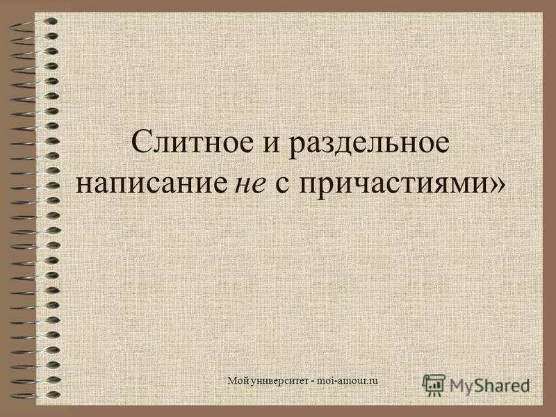 Слитное и раздельное написание не с причастиями» Мой университет - moi-amour.ru