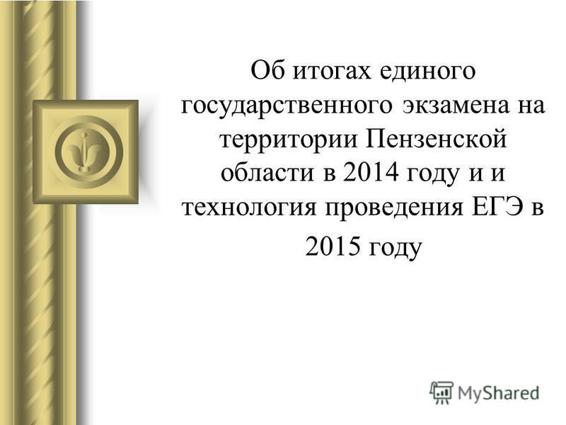 Об итогах единого государственного экзамена на территории Пензенской области в 2014 году и и технология проведения ЕГЭ в 2015 году