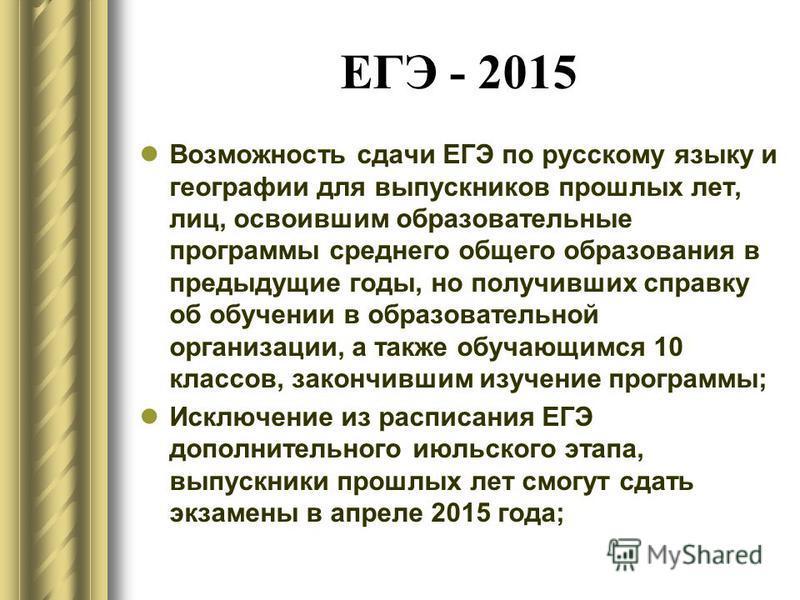ЕГЭ - 2015 Возможность сдачи ЕГЭ по русскому языку и географии для выпускников прошлых лет, лиц, освоившим образовательные программы среднего общего образования в предыдущие годы, но получивших справку об обучении в образовательной организации, а так