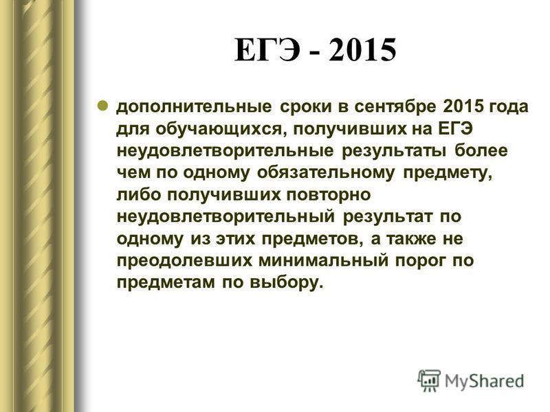 ЕГЭ - 2015 дополнительные сроки в сентябре 2015 года для обучающихся, получивших на ЕГЭ неудовлетворительные результаты более чем по одному обязательному предмету, либо получивших повторно неудовлетворительный результат по одному из этих предметов, а