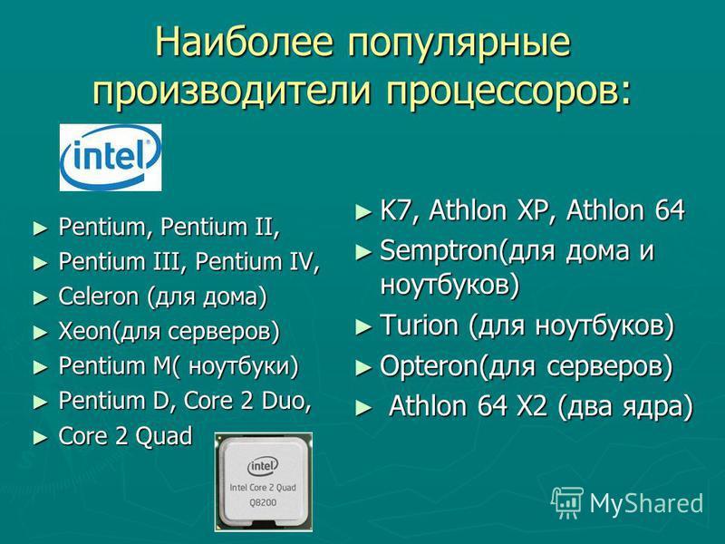 Наиболее популярные производители процессоров: Pentium, Pentium II, Pentium, Pentium II, Pentium III, Pentium IV, Pentium III, Pentium IV, Celeron (для дома) Celeron (для дома) Xeon(для серверов) Xeon(для серверов) Pentium M( ноутбуки) Pentium M( ноу