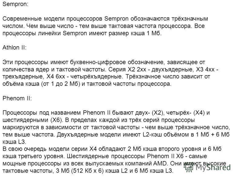 Sempron: Современные модели процессоров Sempron обозначаются трёхзначным числом. Чем выше число - тем выше тактовая частота процессора. Все процессоры линейки Sempron имеют размер кэша 1 Мб. Athlon II: Эти процессоры имеют буквенно-цифровое обозначен