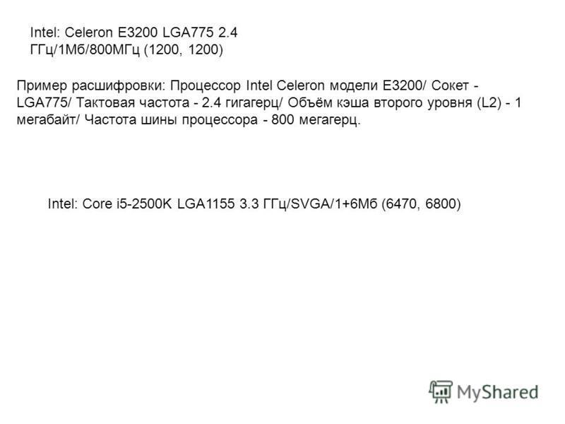 Intel: Celeron E3200 LGA775 2.4 ГГц/1Мб/800МГц (1200, 1200) Пример расшифровки: Процессор Intel Celeron модели E3200/ Сокет - LGA775/ Тактовая частота - 2.4 гигагерц/ Объём кэша второго уровня (L2) - 1 мегабайт/ Частота шины процессора - 800 мегагерц
