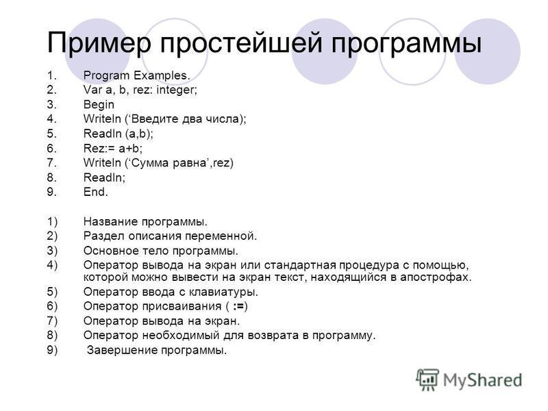 Пример простейшей программы 1. Program Examples. 2. Var a, b, rez: integer; 3. Begin 4. Writeln (Введите два числа); 5. Readln (a,b); 6.Rez:= a+b; 7. Writeln (Сумма равна,rez) 8.Readln; 9.End. 1)Название программы. 2)Раздел описания переменной. 3)Осн