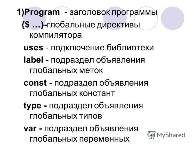 1)Program - заголовок программы {$ …}-глобальные директивы компилятора uses - подключение библиотеки label - подраздел объявления глобальных меток const - подраздел объявления глобальных констант type - подраздел объявления глобальных типов var - под