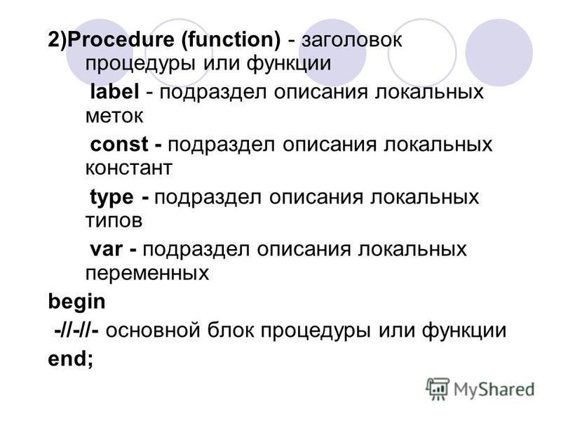 2)Procedure (function) - заголовок процедуры или функции label - подраздел описания локальных меток const - подраздел описания локальных констант type - подраздел описания локальных типов var - подраздел описания локальных переменных begin -//-//- ос