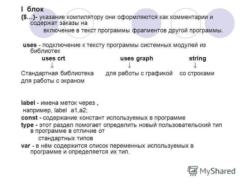 I блок {$…}- указание компилятору они оформляются как комментарии и содержат заказы на включение в текст программы фрагментов другой программы. uses - подключение к тексту программы системных модулей из библиотек uses crt uses graph string Стандартна